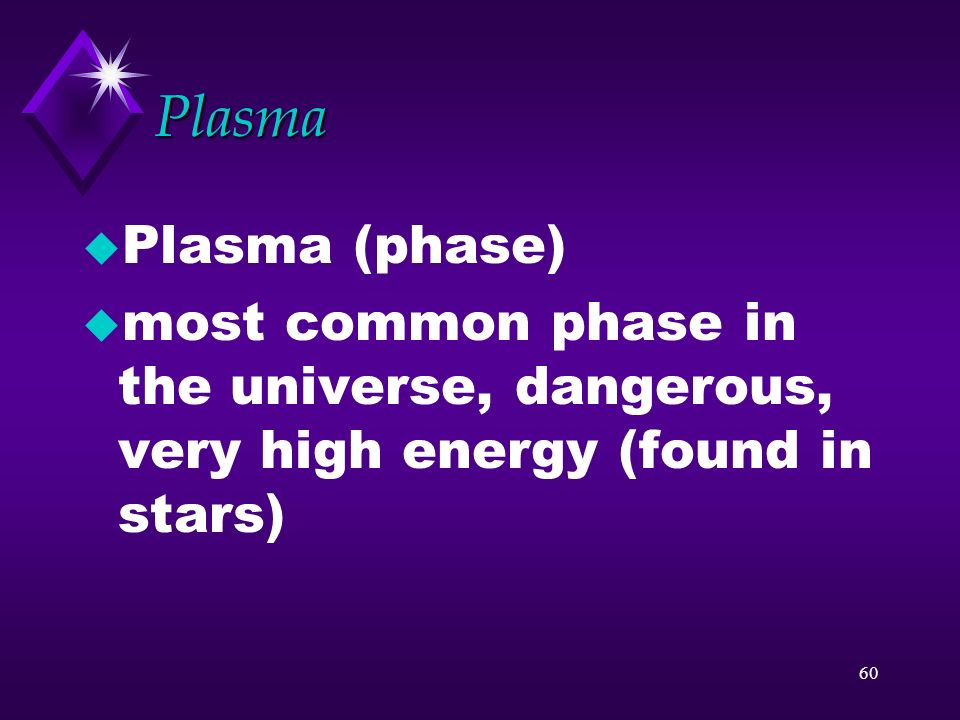 Plasma Plasma (phase) most common phase in the universe, dangerous, very high energy (found in stars)