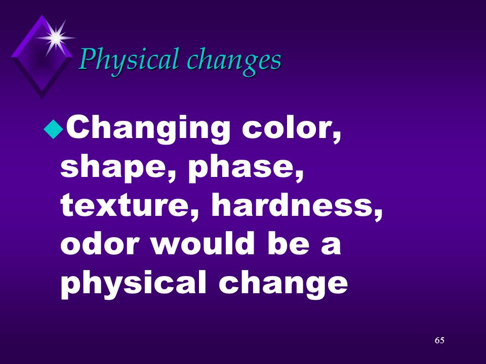 Physical changes Changing color, shape, phase, texture, hardness, odor would be a physical change