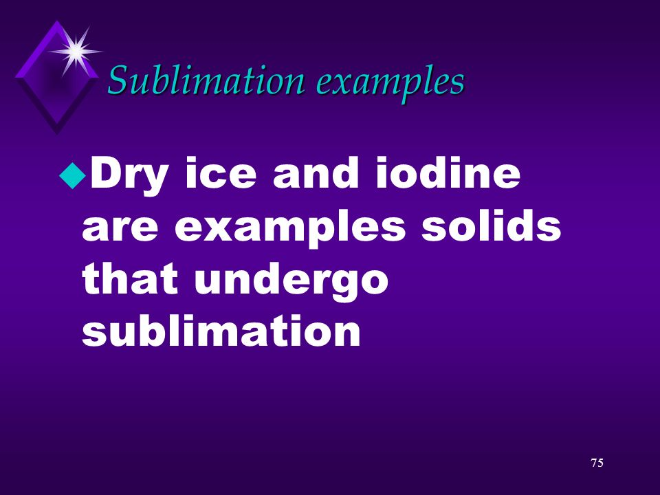 Dry ice and iodine are examples solids that undergo sublimation