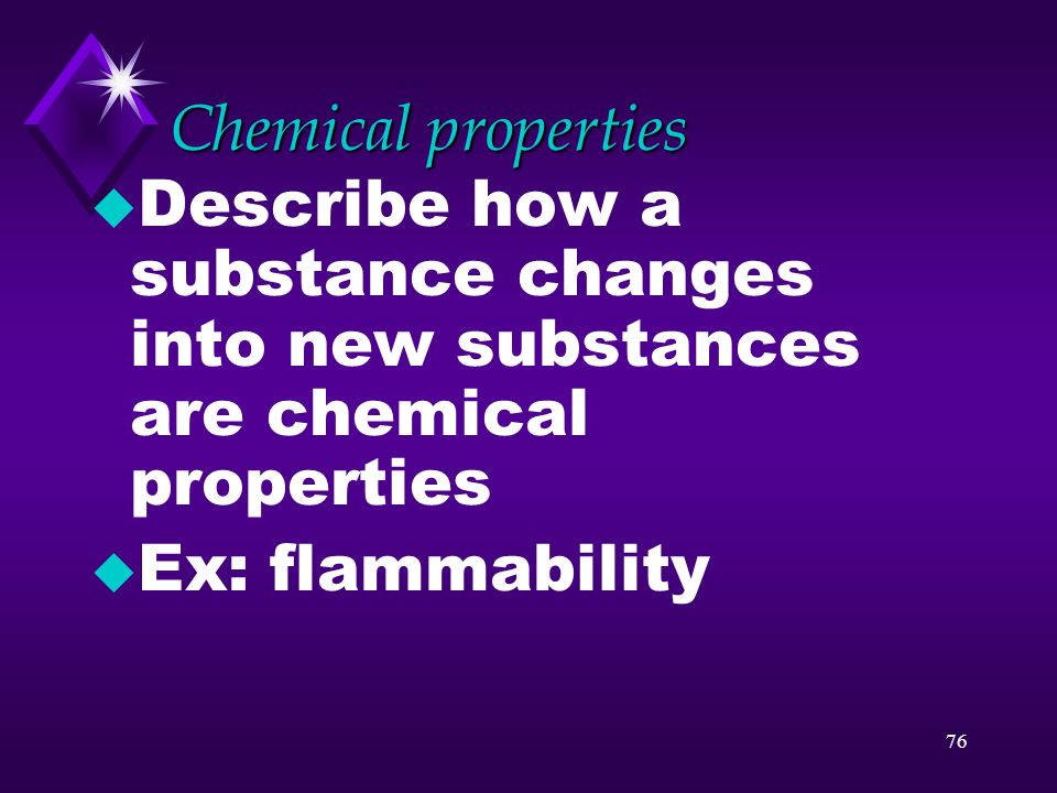 Chemical properties Describe how a substance changes into new substances are chemical properties.