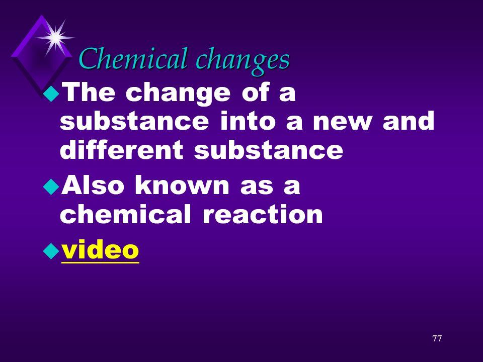 Chemical changes The change of a substance into a new and different substance. Also known as a chemical reaction.