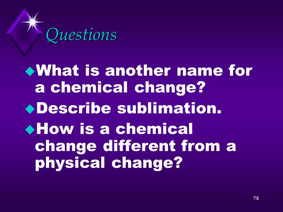 Questions What is another name for a chemical change