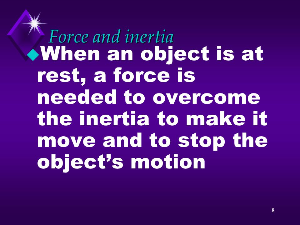 Force and inertia When an object is at rest, a force is needed to overcome the inertia to make it move and to stop the object's motion.