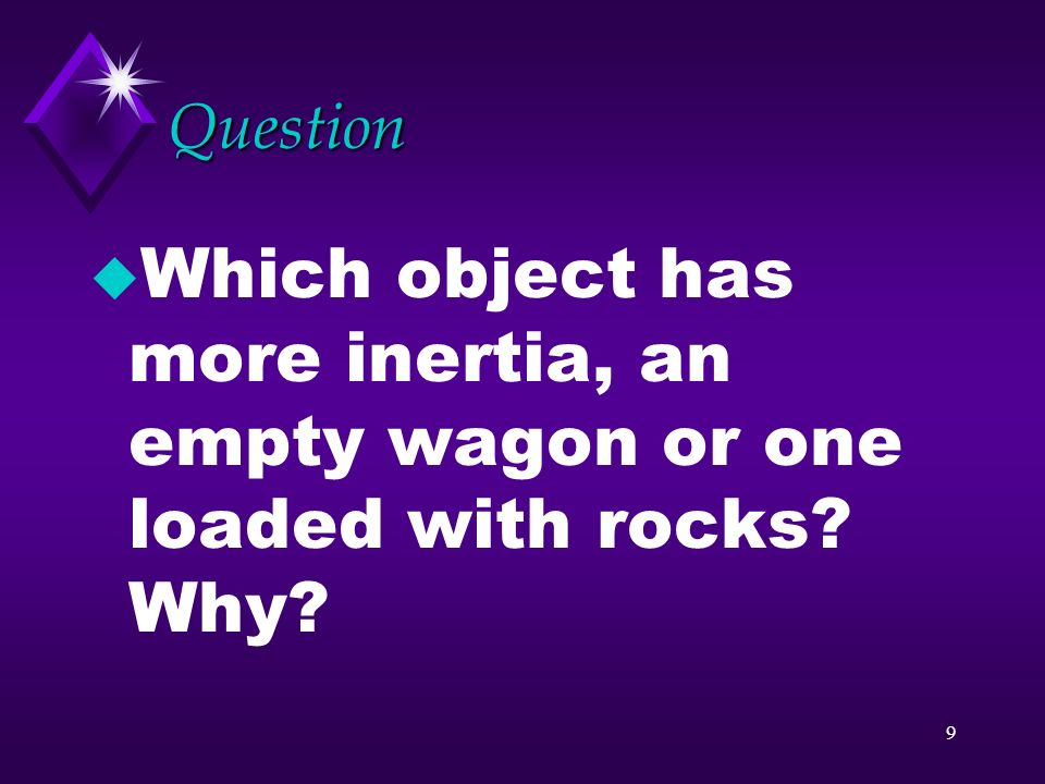 Question Which object has more inertia, an empty wagon or one loaded with rocks Why