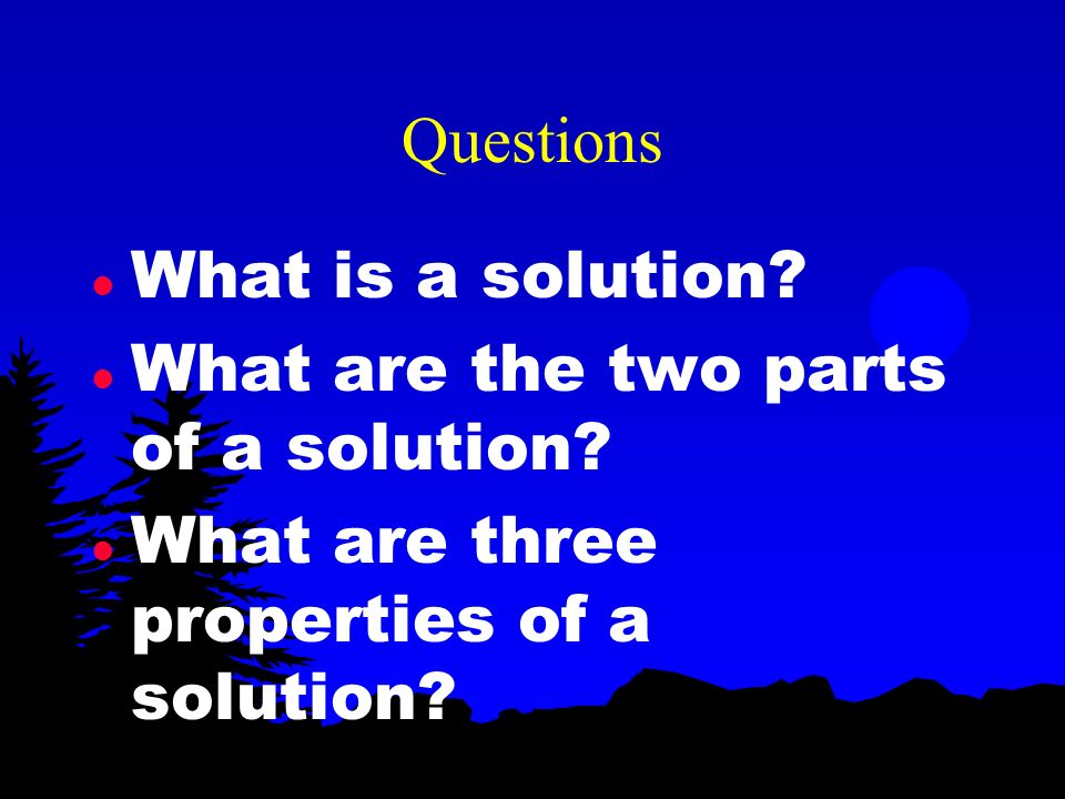 Questions What is a solution. What are the two parts of a solution.