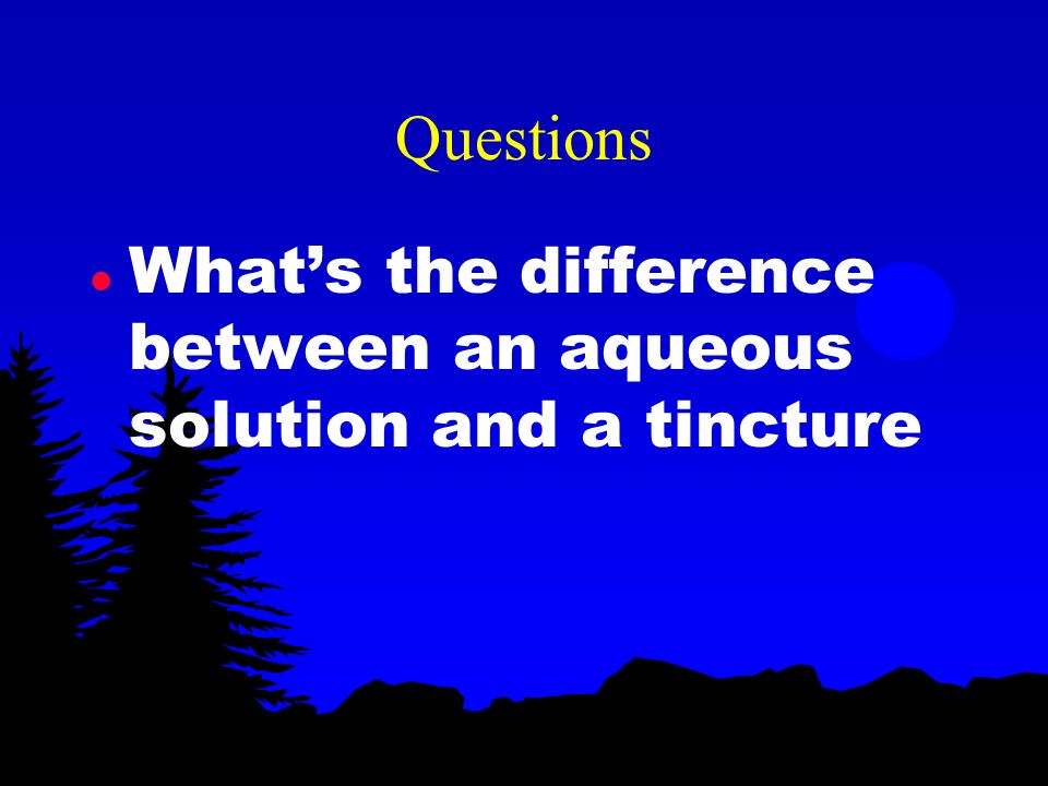 Questions What's the difference between an aqueous solution and a tincture