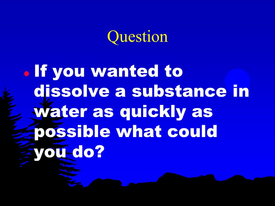 Question If you wanted to dissolve a substance in water as quickly as possible what could you do