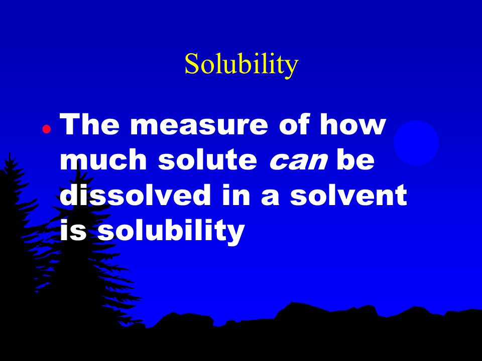 Solubility The measure of how much solute can be dissolved in a solvent is solubility
