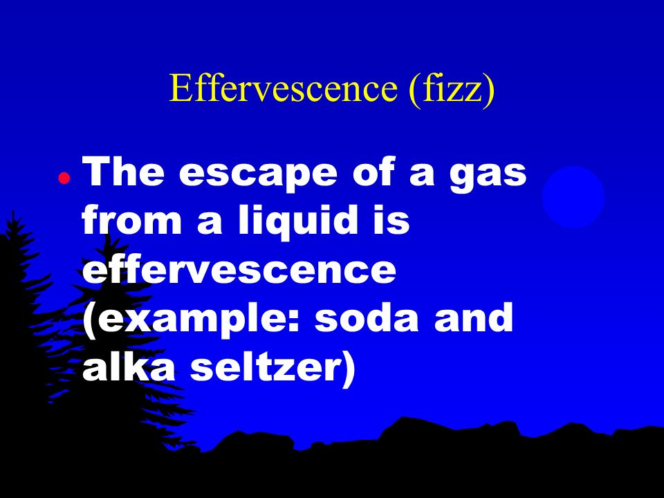 Effervescence (fizz) The escape of a gas from a liquid is effervescence (example: soda and alka seltzer)