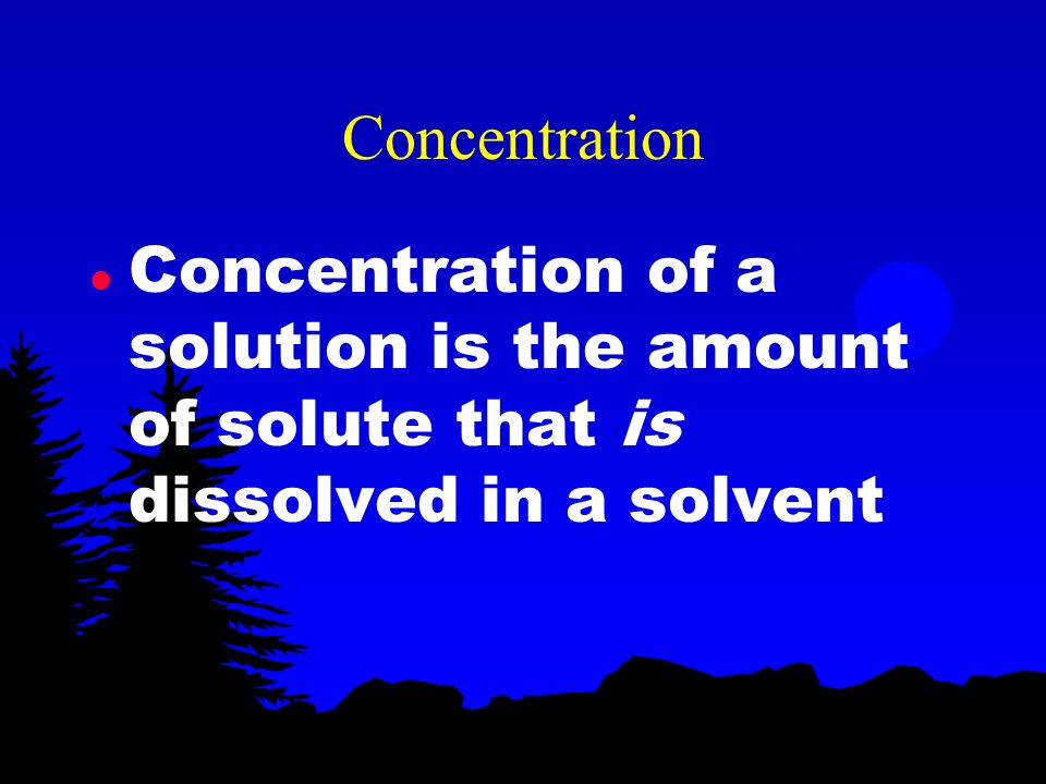 Concentration Concentration of a solution is the amount of solute that is dissolved in a solvent