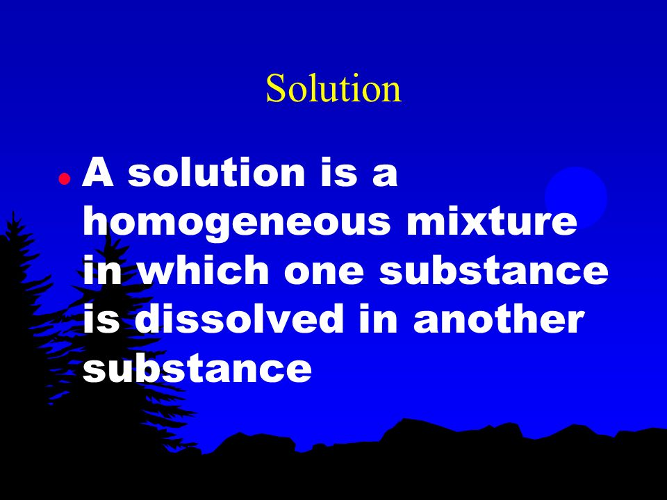 Solution A solution is a homogeneous mixture in which one substance is dissolved in another substance.