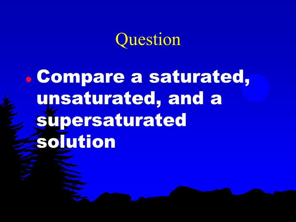 Question Compare a saturated, unsaturated, and a supersaturated solution