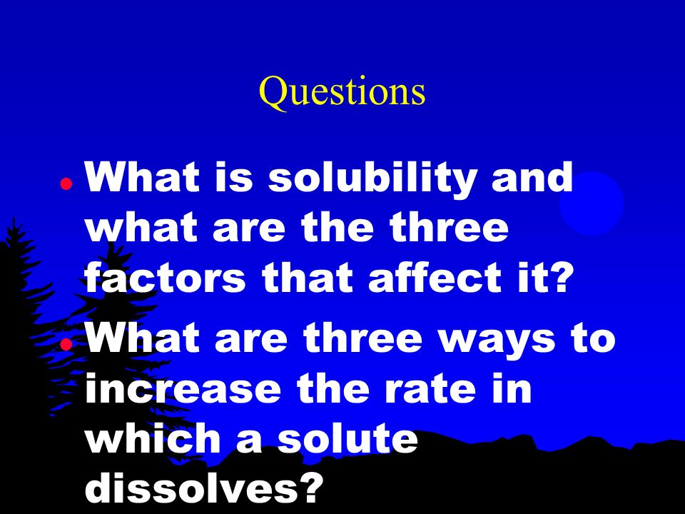 Questions What is solubility and what are the three factors that affect it.