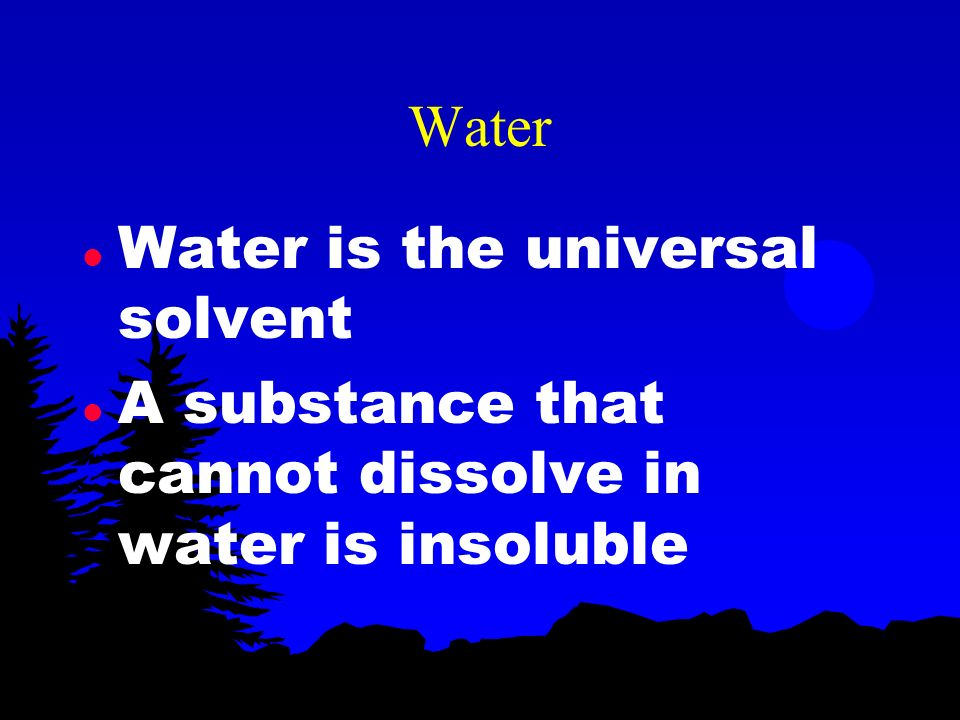 Water Water is the universal solvent A substance that cannot dissolve in water is insoluble