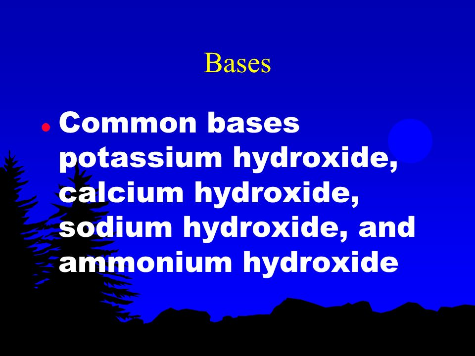 Bases Common bases potassium hydroxide, calcium hydroxide, sodium hydroxide, and ammonium hydroxide