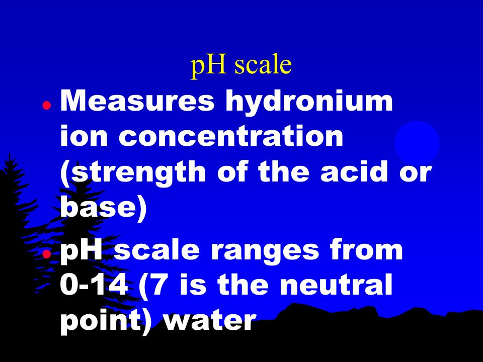 pH scale Measures hydronium ion concentration (strength of the acid or base) pH scale ranges from 0-14 (7 is the neutral point) water.