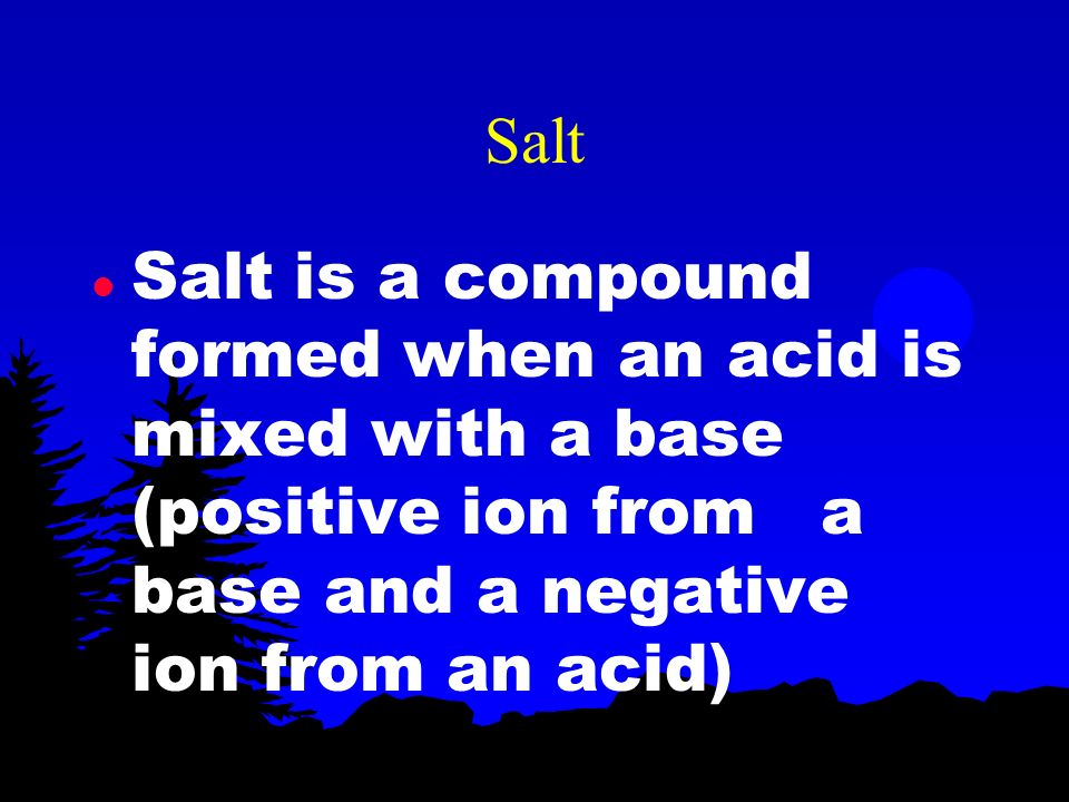 Salt Salt is a compound formed when an acid is mixed with a base (positive ion from a base and a negative ion from an acid)