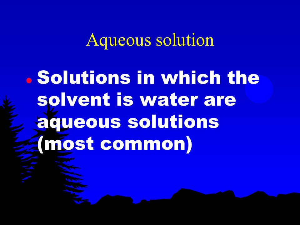 Aqueous solution Solutions in which the solvent is water are aqueous solutions (most common)