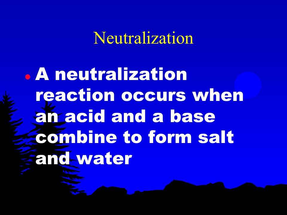 Neutralization A neutralization reaction occurs when an acid and a base combine to form salt and water.