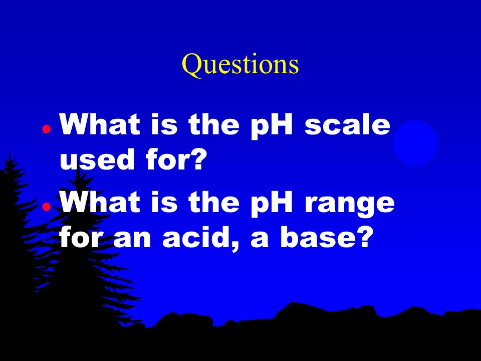 Questions What is the pH scale used for What is the pH range for an acid, a base