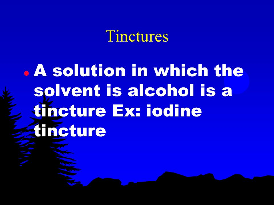 Tinctures A solution in which the solvent is alcohol is a tincture Ex: iodine tincture