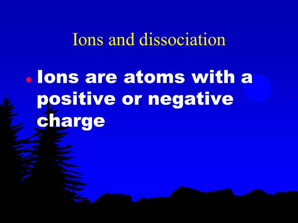 Ions and dissociation Ions are atoms with a positive or negative charge