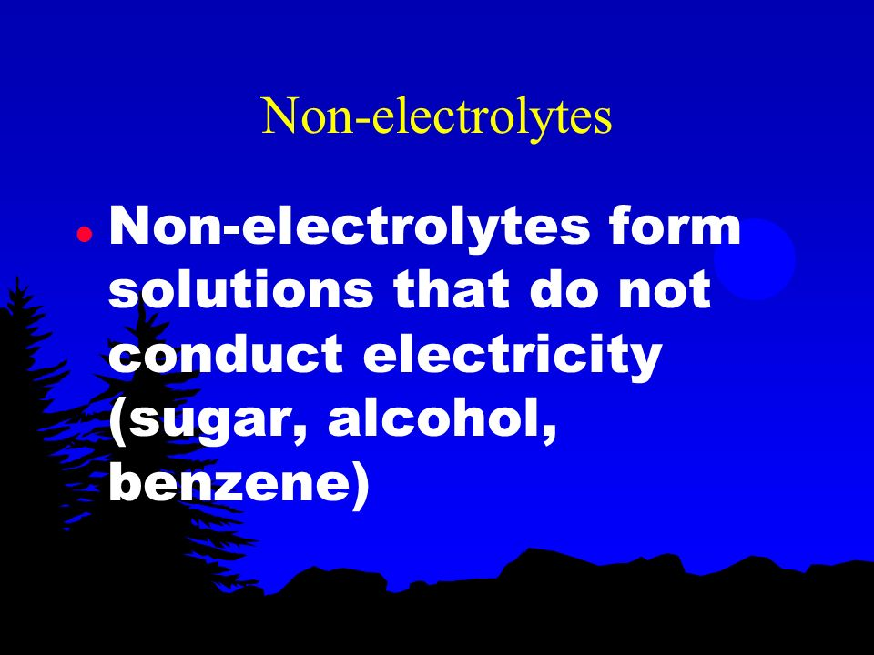 Non-electrolytes Non-electrolytes form solutions that do not conduct electricity (sugar, alcohol, benzene)