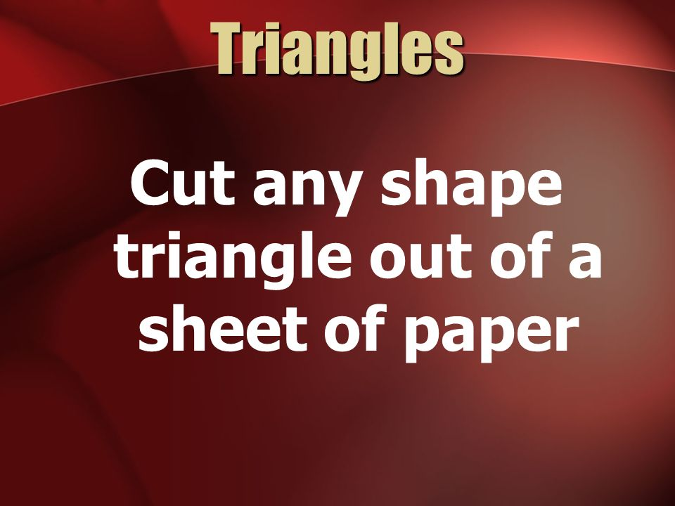 Cut any shape triangle out of a sheet of paper