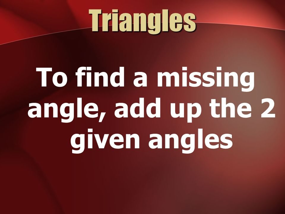 To find a missing angle, add up the 2 given angles