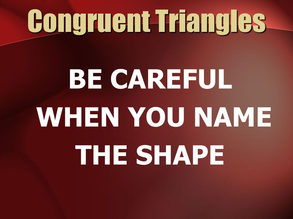 Congruent Triangles BE CAREFUL WHEN YOU NAME THE SHAPE