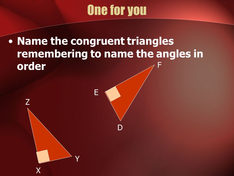 One for you Name the congruent triangles remembering to name the angles in order F E Z D Y X