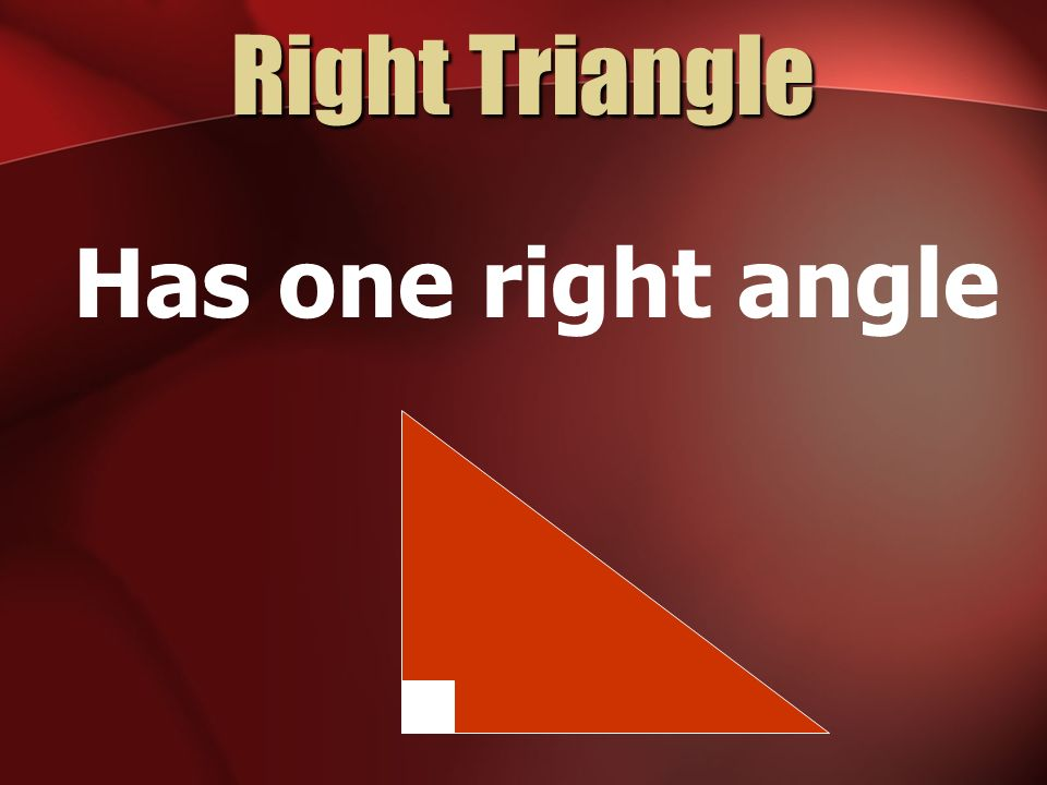 Right Triangle Has one right angle