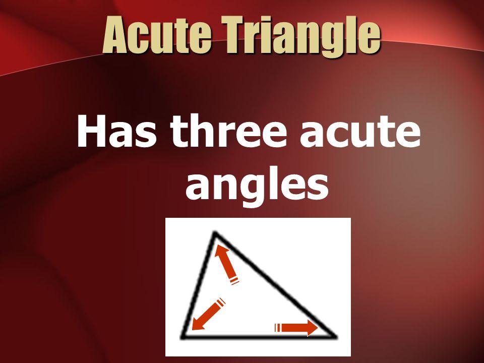 Acute Triangle Has three acute angles