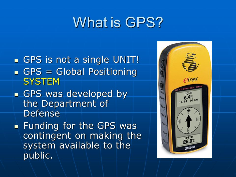 What is GPS GPS is not a single UNIT! GPS = Global Positioning SYSTEM