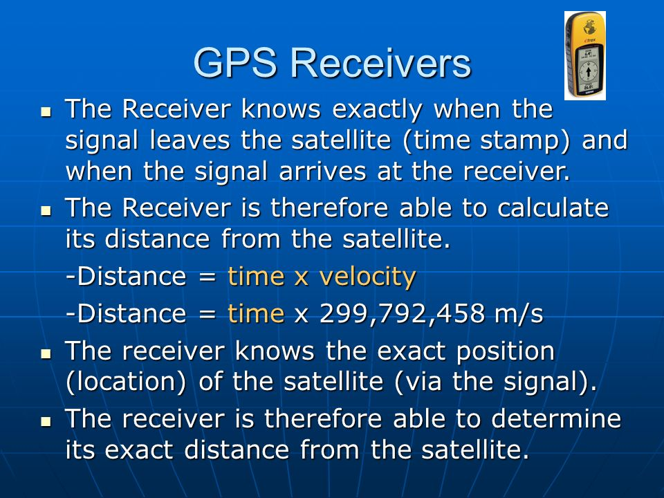 GPS Receivers The Receiver knows exactly when the signal leaves the satellite (time stamp) and when the signal arrives at the receiver.