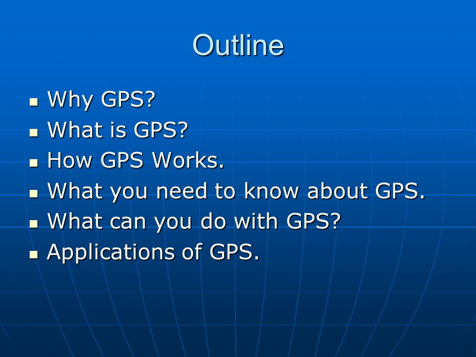 Outline Why GPS What is GPS How GPS Works.