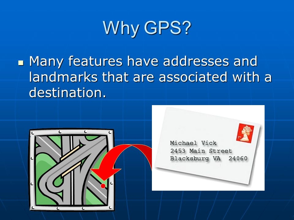 Why GPS Many features have addresses and landmarks that are associated with a destination.