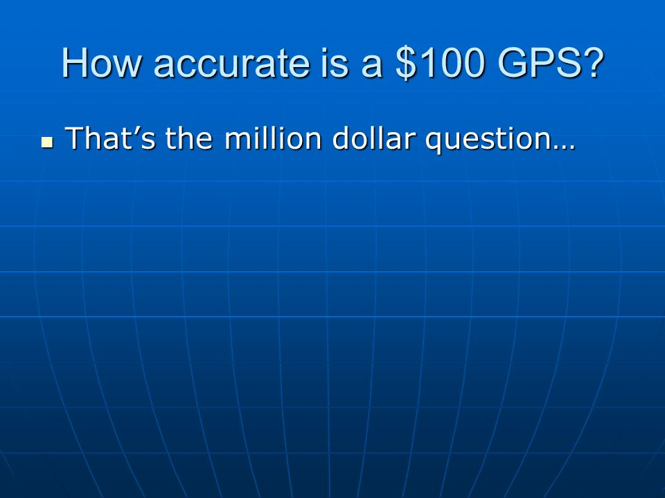 How accurate is a $100 GPS That's the million dollar question…