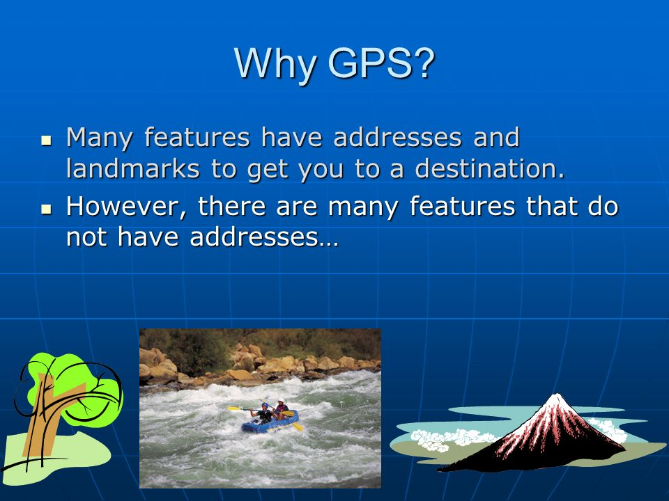 Why GPS. Many features have addresses and landmarks to get you to a destination.