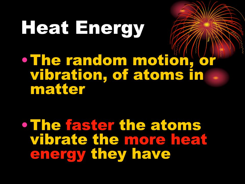 Heat Energy The random motion, or vibration, of atoms in matter