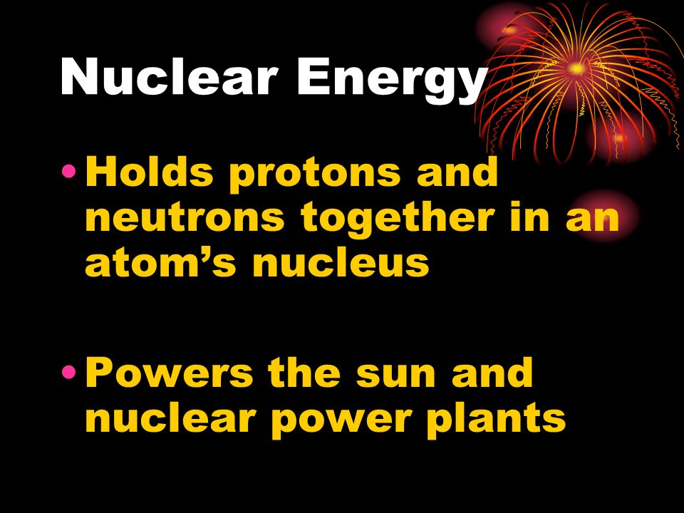 Nuclear Energy Holds protons and neutrons together in an atom's nucleus.