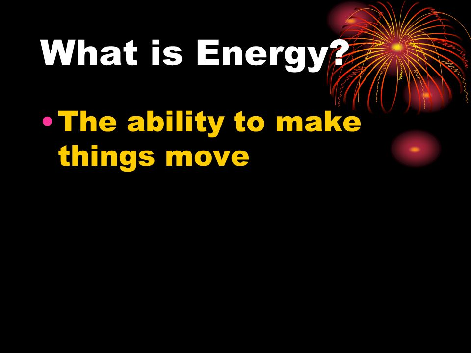 What is Energy The ability to make things move