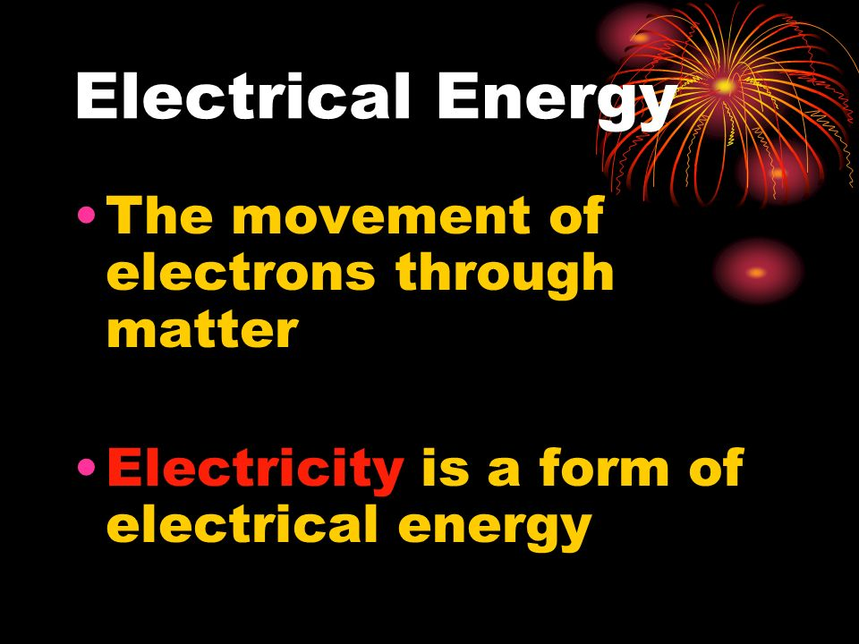 Electrical Energy The movement of electrons through matter