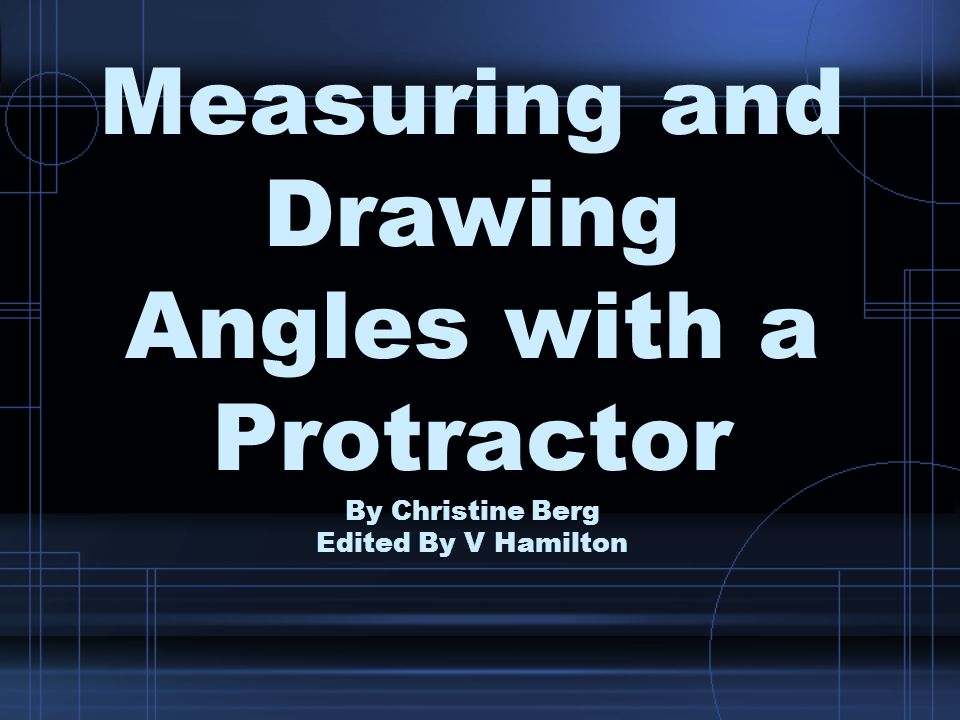 Measuring and Drawing Angles with a Protractor By Christine Berg Edited By V Hamilton