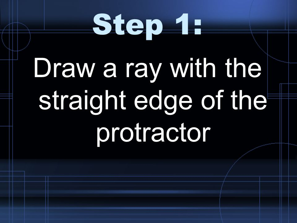 Draw a ray with the straight edge of the protractor