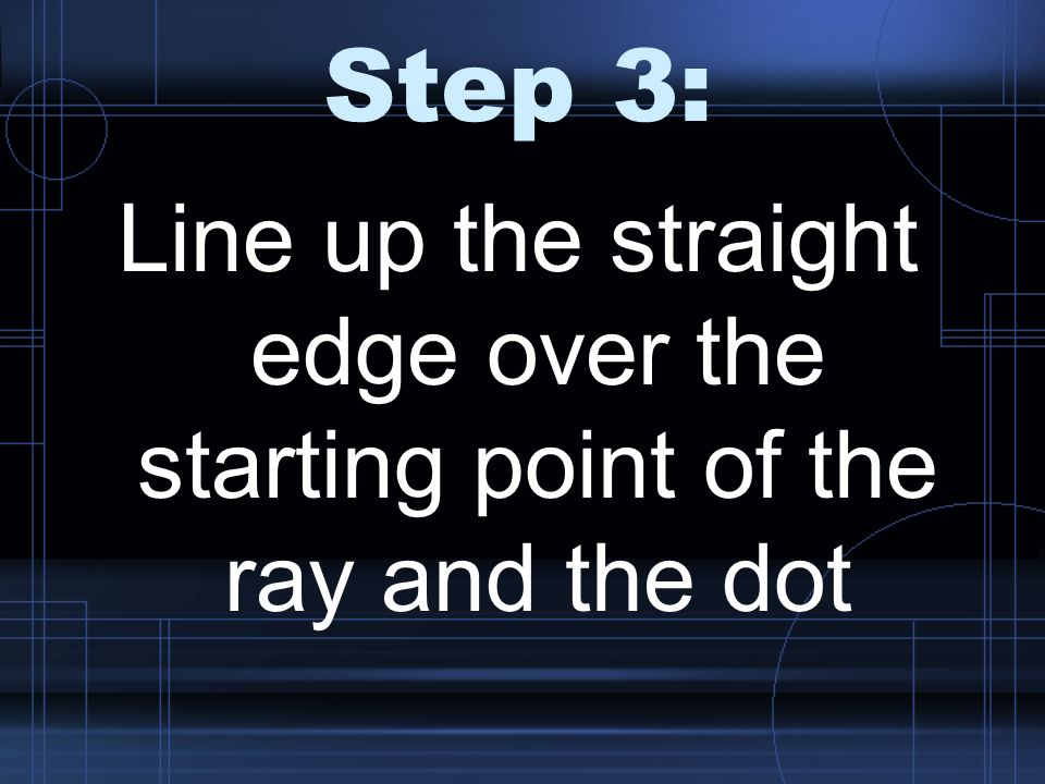 Step 3: Line up the straight edge over the starting point of the ray and the dot