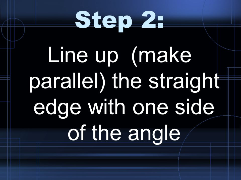 Line up (make parallel) the straight edge with one side of the angle