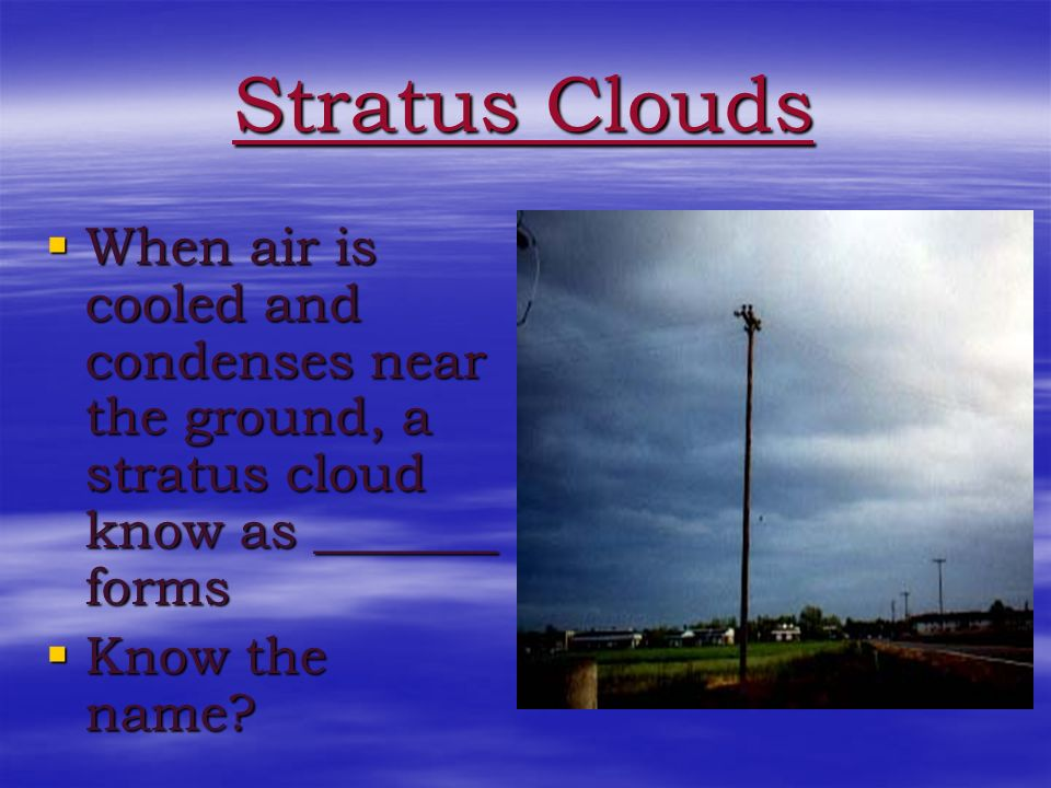 Stratus Clouds When air is cooled and condenses near the ground, a stratus cloud know as _______ forms.