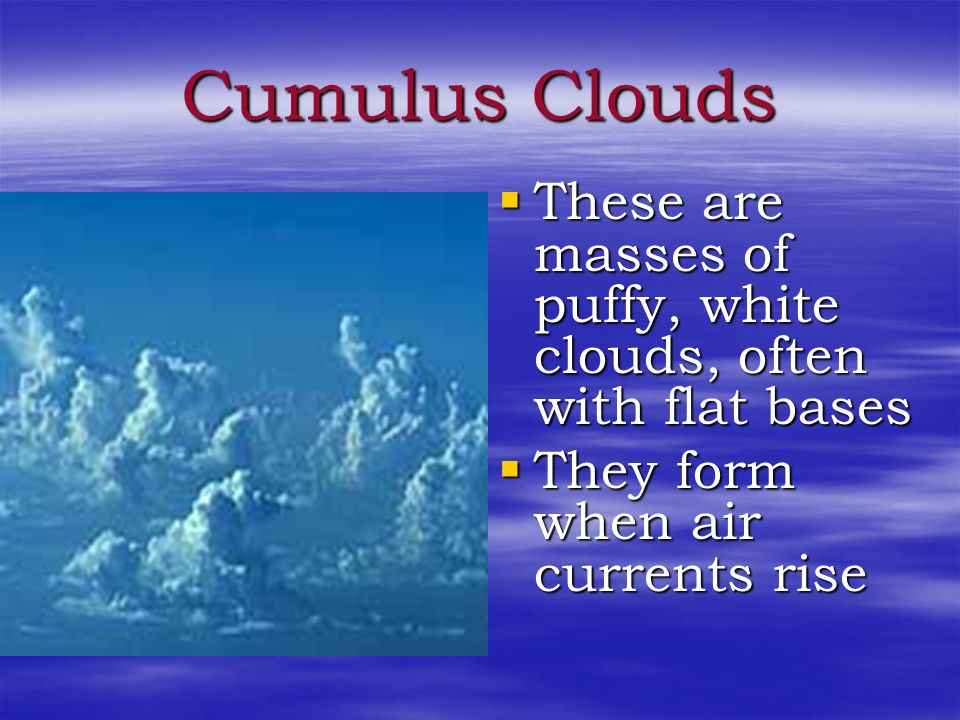 Cumulus Clouds These are masses of puffy, white clouds, often with flat bases.