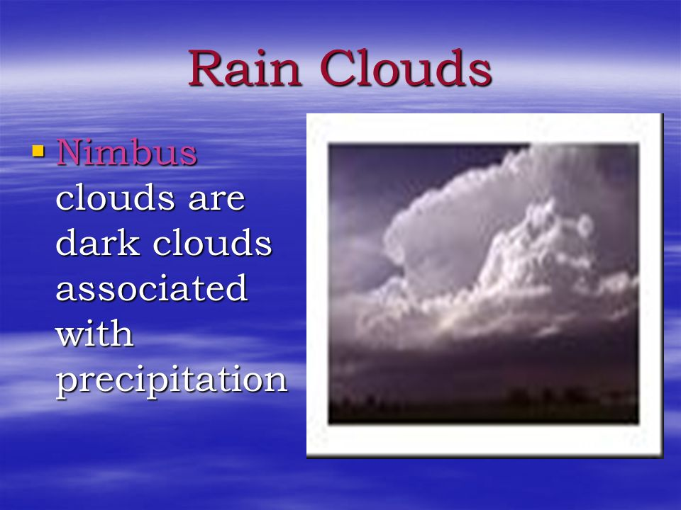 Rain Clouds Nimbus clouds are dark clouds associated with precipitation